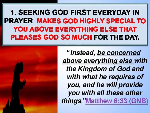 """""""Instead, be concerned above everything else with the Kingdom of God and with what he requires of you, and he will provide..."""