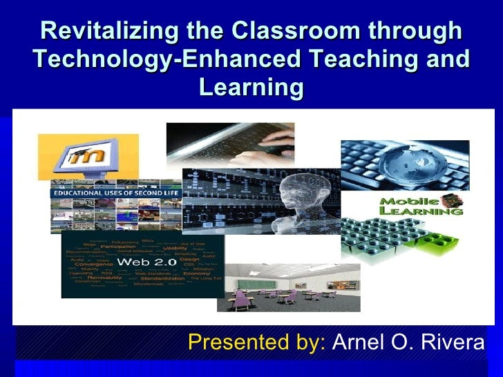 Revitalizing the Classroom through Technology-Enhanced Teaching and Learning Presented by:  Arnel O. Rivera