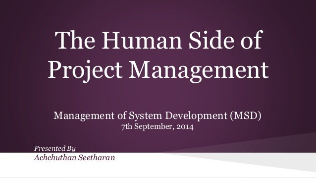 The Human Side of Project Management Management of System Development (MSD) 7th September, 2014 Presented By Achchuthan Se...