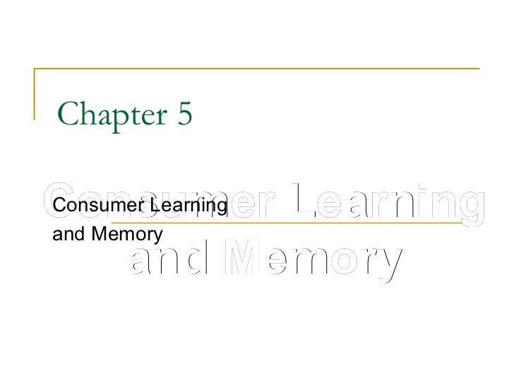 Chapter 5 Consumer Learning and Memory Consumer Learning and Memory
