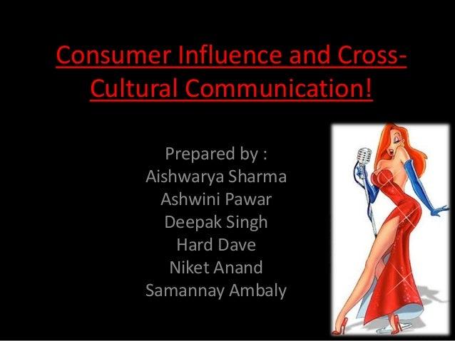 Consumer Influence and CrossCultural Communication! Prepared by : Aishwarya Sharma Ashwini Pawar Deepak Singh Hard Dave Ni...