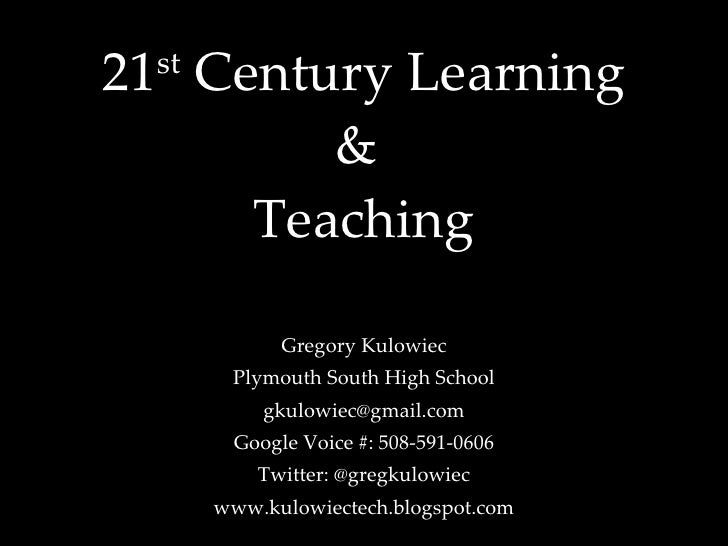 21 st  Century Learning &  Teaching Gregory Kulowiec Plymouth South High School [email_address] Google Voice #: 508-591-06...