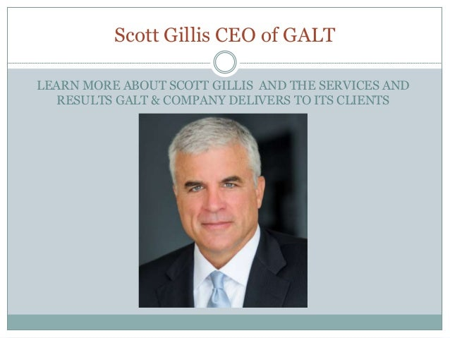 Scott Gillis CEO of GALT LEARN MORE ABOUT SCOTT GILLIS AND THE SERVICES AND RESULTS GALT & COMPANY DELIVERS TO ITS CLIENTS