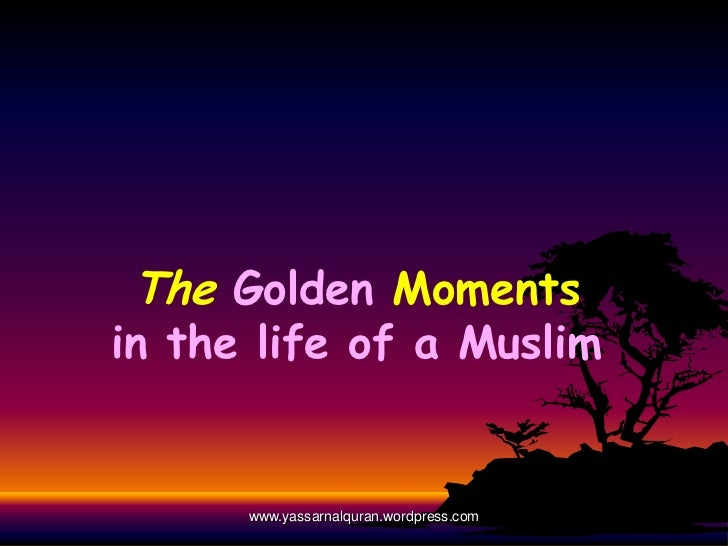 The Golden Momentsin the life of a Muslim      www.yassarnalquran.wordpress.com