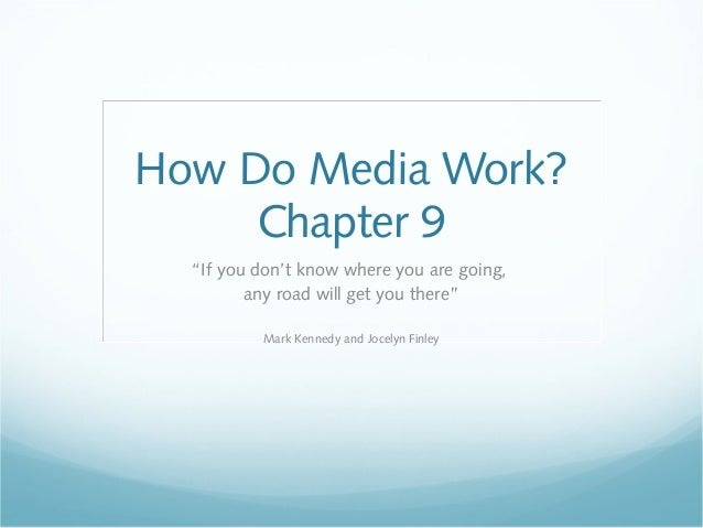 """How Do Media Work?     Chapter 9  """"If you don't know where you are going,         any road will get you there""""          Ma..."""