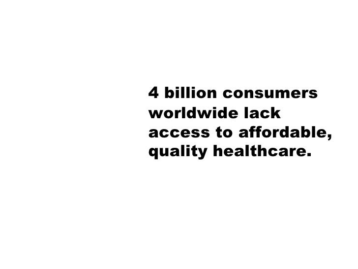 4 billion consumers worldwide lack access to affordable, quality healthcare.<br />