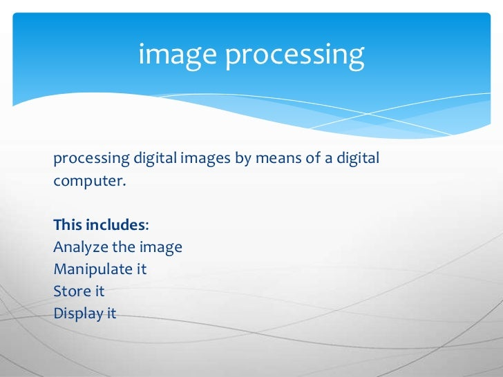 image processingprocessing digital images by means of a digitalcomputer.This includes:Analyze the imageManipulate itStore ...