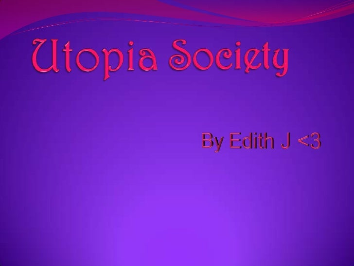 Utopia Society<br />By Edith J <3<br />