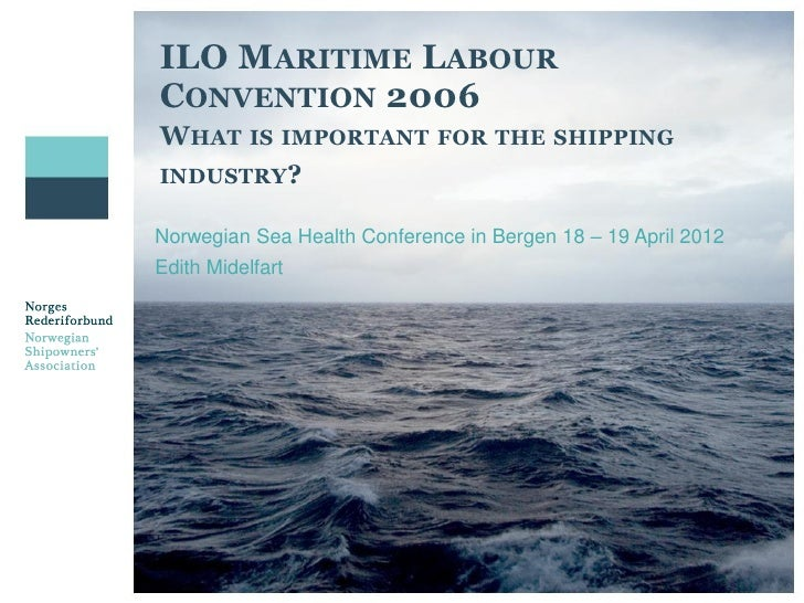 ILO MARITIME LABOURCONVENTION 2006WHAT IS IMPORTANT            FOR THE SHIPPINGINDUSTRY?Norwegian Sea Health Conference in...