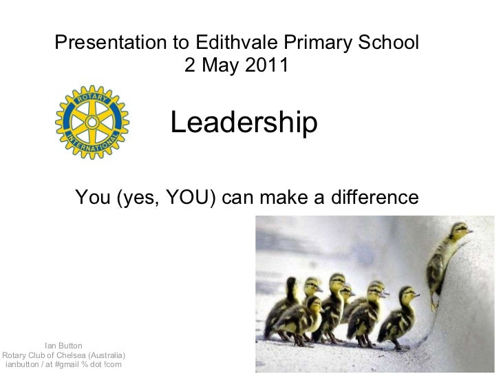 Leadership  You (yes, YOU) can make a difference Presentation to Edithvale Primary School 2 May 2011 Ian Button Rotary Clu...