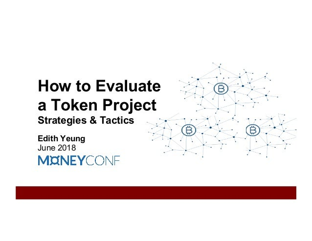 How to Evaluate a Token Project Strategies & Tactics Edith Yeung June 2018
