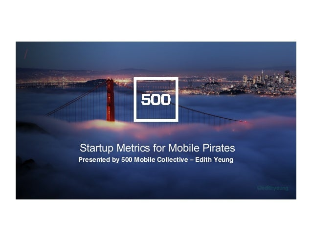 /! @edithyeung! Startup Metrics for Mobile Pirates Presented by 500 Mobile Collective – Edith Yeung!