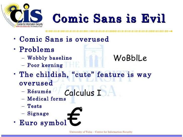 Comic Sans is Evil <ul><li>Comic Sans is overused </li></ul><ul><li>Problems </li></ul><ul><ul><li>Wobbly baseline </li></...