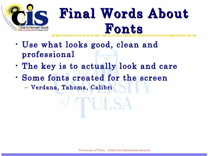 Final Words About Fonts <ul><li>Use what looks good, clean and professional </li></ul><ul><li>The key is to actually look ...