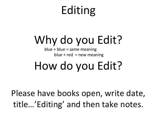 Editing Why do you Edit? blue + blue = same meaning blue + red = new meaning How do you Edit? Please have books open, writ...