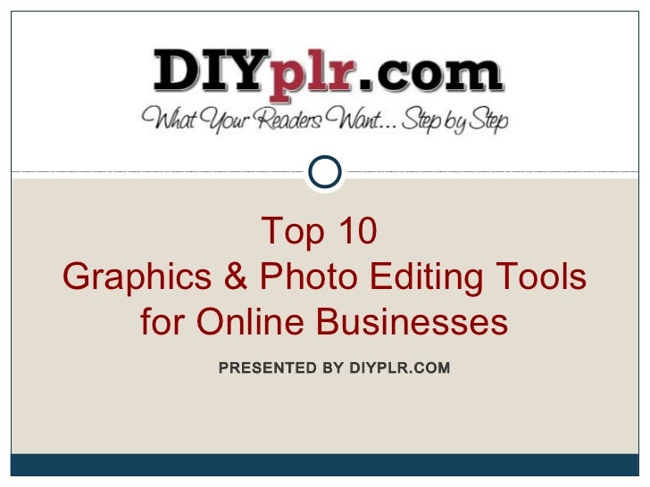 Top 10Graphics & Photo Editing Tools    for Online Businesses        PRESENTED BY DIYPLR.COM