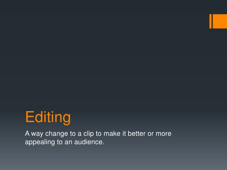 Editing<br />A way change to a clip to make it better or more appealing to an audience.<br />