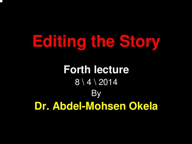Editing the Story Forth lecture 8  4  2014 By Dr. Abdel-Mohsen Okela