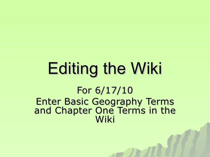 Editing the Wiki For 6/17/10 Enter Basic Geography Terms and Chapter One Terms in the Wiki