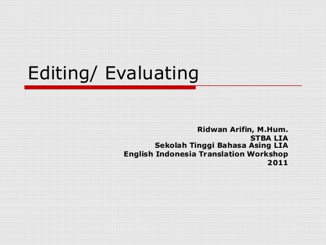 Editing/ Evaluating Ridwan Arifin, M.Hum. STBA LIA Sekolah Tinggi Bahasa Asing LIA English Indonesia Translation Workshop ...