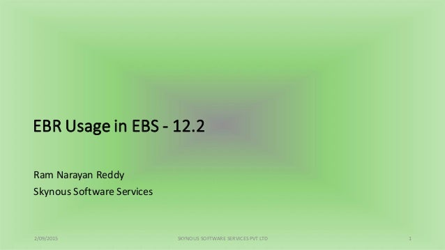 EBR Usage in EBS - 12.2 Ram Narayan Reddy Skynous Software Services 2/09/2015 SKYNOUS SOFTWARE SERVICES PVT LTD 1