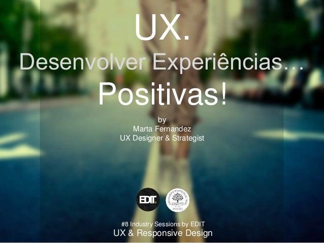 UX. Desenvolver Experiências… Positivas! by Marta Fernandez UX Designer & Strategist #8 Industry Sessions by EDIT UX & Res...