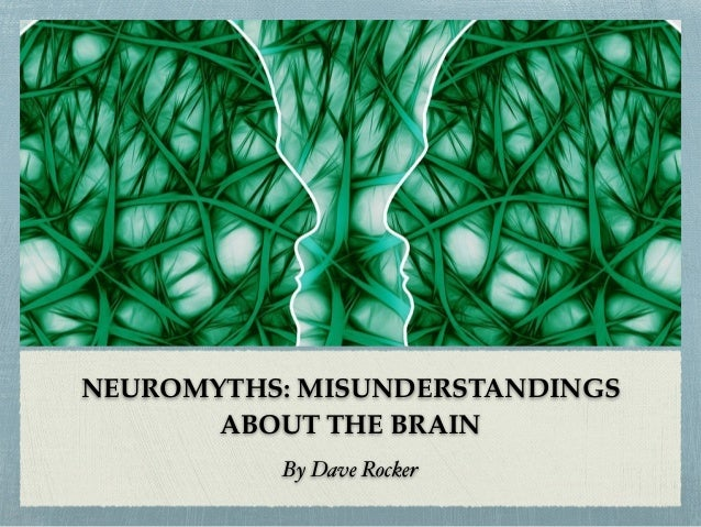 NEUROMYTHS: MISUNDERSTANDINGS ABOUT THE BRAIN By Dave Rocker
