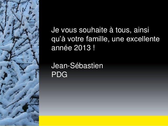 Je vous souhaite à tous, ainsiqu'à votre famille, une excellenteannée 2013 !Jean-SébastienPDG