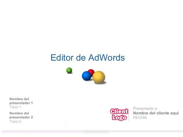 Editor de AdWords Nombre del presentador 1 Título 1 Nombre del presentador 2 Título 2 Presentado a Nombre del cliente aquí...