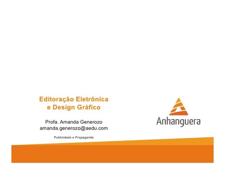 Editoração Eletrônica  e Design Gráfico  Profa. Amanda Generozoamanda.generozo@aedu.com     Publicidade e Propaganda
