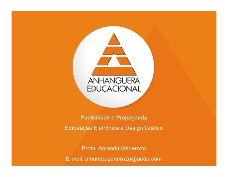 Publicidade e PropagandaEditoração Eletrônica e Design Gráfico      Profa. Amanda GenerozoE-mail: amanda.generozo@aedu.com...
