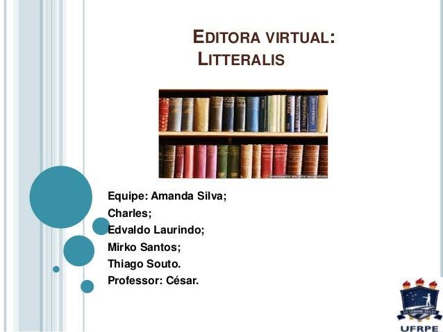 EDITORA VIRTUAL: LITTERALIS Equipe: Amanda Silva; Charles; Edvaldo Laurindo; Mirko Santos; Thiago Souto. Professor: César.