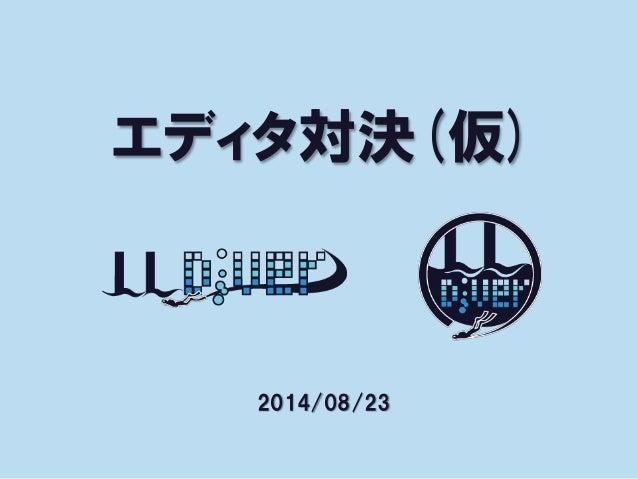 エディタ対決(仮) 2014/08/23