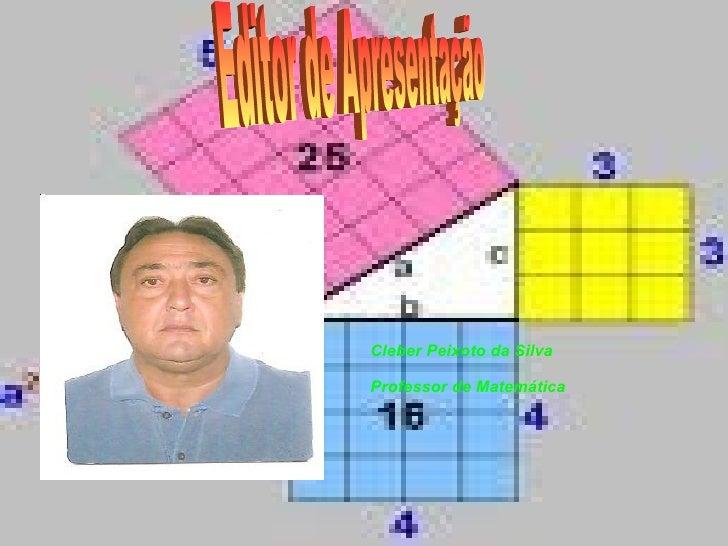 Cleber Peixoto da Silva Professor de Matemática Editor de Apresentação