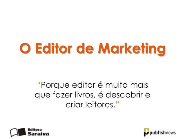 """O Editor de Marketing  """"Porque editar é muito mais  que fazer livros, é descobrir e         criar leitores."""""""