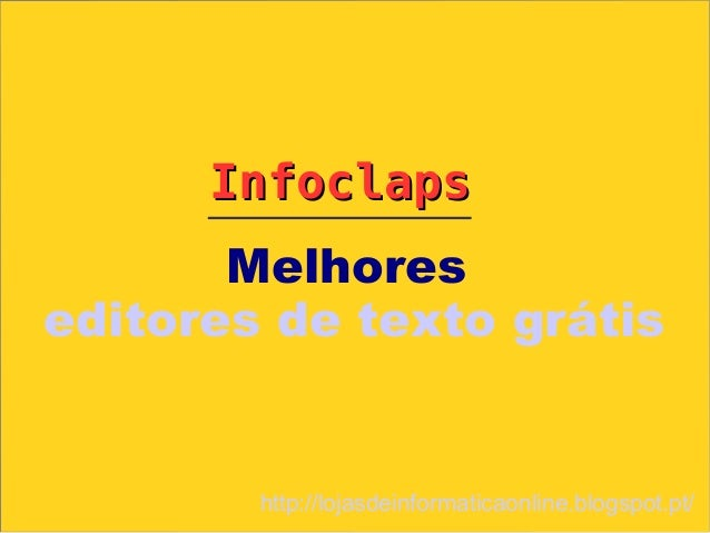 Infoclaps       Melhoreseditores de texto grátis        http://lojasdeinformaticaonline.blogspot.pt/