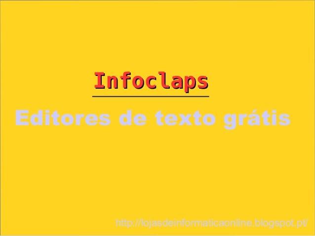 InfoclapsEditores de texto grátis        http://lojasdeinformaticaonline.blogspot.pt/