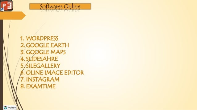 Softwares Online 1. WORDPRESS 2.GOOGLE EARTH 3. GOOGLE MAPS 4.SLIDESAHRE 5. SILEGALLERY 6. OLINE IMAGE EDITOR 7. INSTAGRAM...
