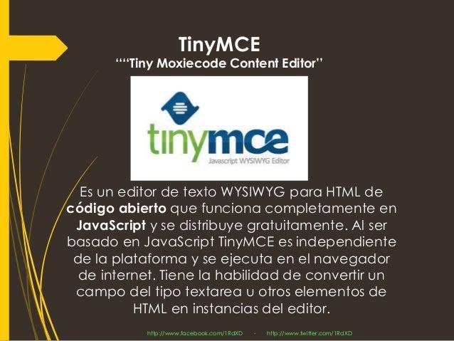 Es un editor de texto WYSIWYG para HTML de código abiertoque funciona completamente en JavaScripty se distribuye gratuitam...