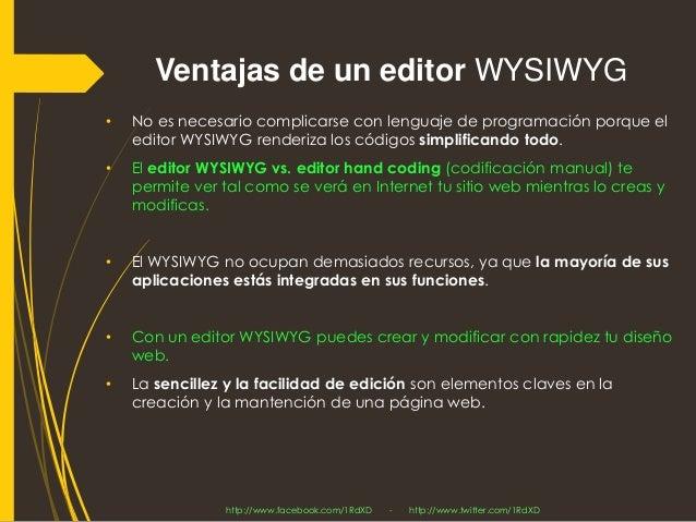 Ventajas de un editor WYSIWYG  •No es necesario complicarse con lenguaje de programación porque el editor WYSIWYG renderiz...