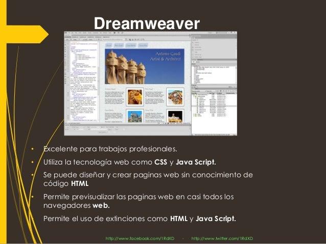 Dreamweaver  •Excelente para trabajos profesionales.  •Utiliza la tecnologíaweb comoCSSyJava Script.  •Se puede diseñar y ...