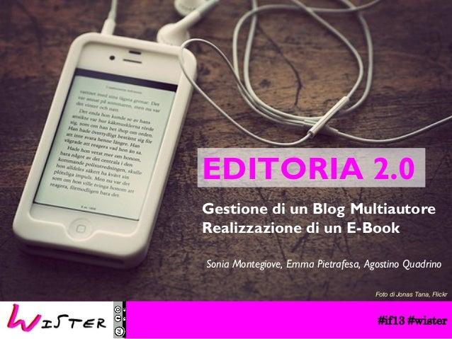 EDITORIA 2.0 Gestione di un Blog Multiautore Realizzazione di un E-Book Sonia Montegiove, Emma Pietrafesa, Agostino Quadri...