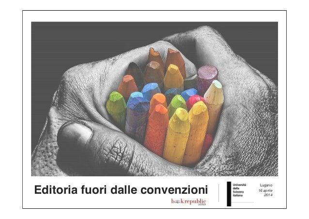 Editoria fuori dalle convenzioni Lugano 16 aprile 2014