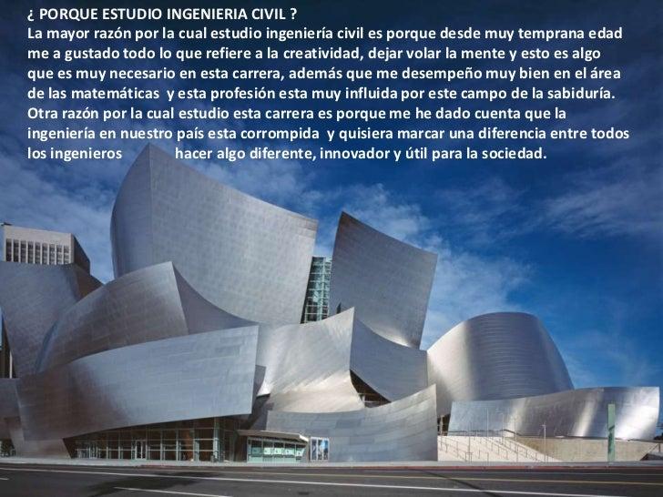 ¿ PORQUE ESTUDIO INGENIERIA CIVIL ?<br />La mayor razón por la cual estudio ingeniería civil es porque desde muy temprana ...