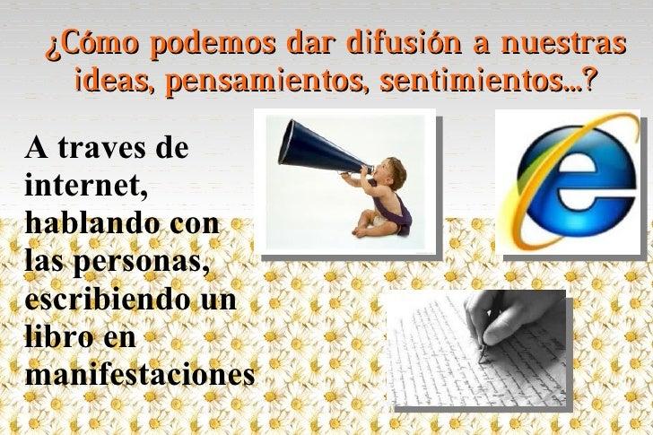 ¿Cómo podemos dar difusión a nuestras   ideas, pensamientos, sentimientos...?A traves deinternet,hablando conlas personas,...
