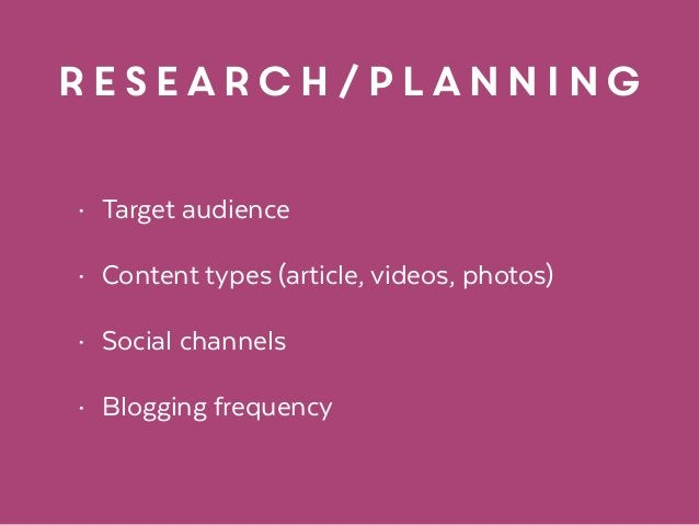 research/planning • Target audience • Content types (article, videos, photos) • Social channels • Blogging frequency
