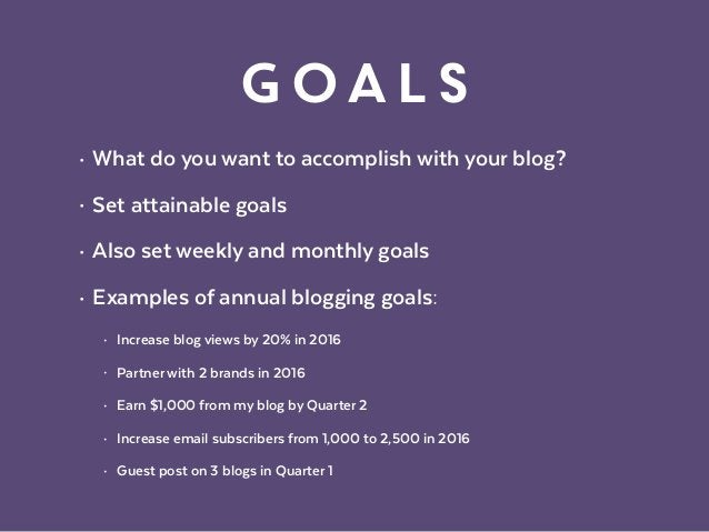 Goals • What do you want to accomplish with your blog? • Set attainable goals • Also set weekly and monthly goals • Exampl...
