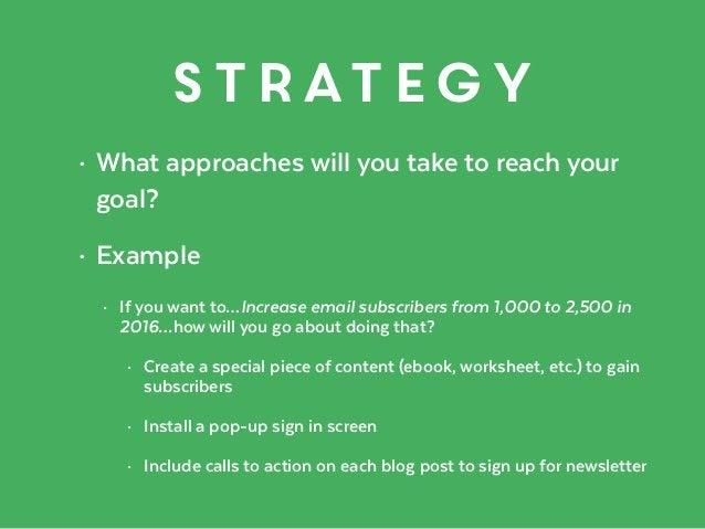 strategy • What approaches will you take to reach your goal? • Example • If you want to…Increase email subscribers from 1,...