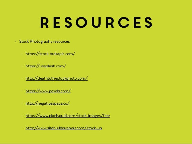 resources • Stock Photography resources • https://stock.tookapic.com/ • https://unsplash.com/ • http://deathtothestockphot...