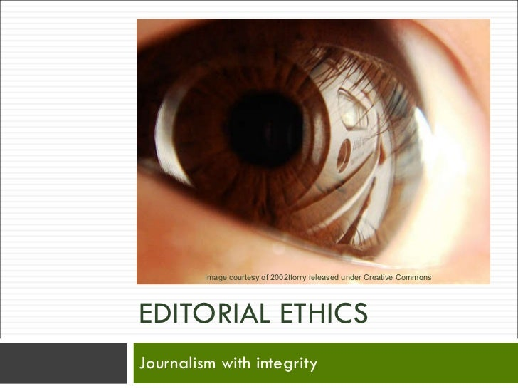 EDITORIAL ETHICS Journalism with integrity Image courtesy of 2002ttorry released under Creative Commons